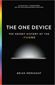 The One Device: The Secret History of the iPhone -Brian Merchant