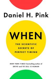 When: The Scientific Secrets of Perfect Timing -Daniel Pink